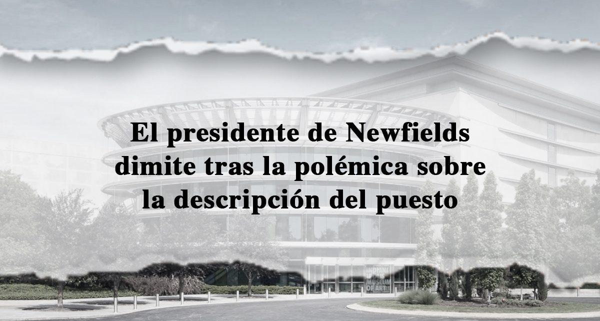 El presidente de Newfields dimite tras la polémica sobre la descripción del puesto